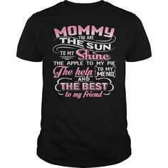 Awesome Tee Mommy You Are The Sun To My Shine The Apple To My Pie  The Help To My Mend - And The Best To My Friend T shirts
