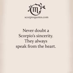Never doubt a Scorpio's sincerity. They always speak from the heart.