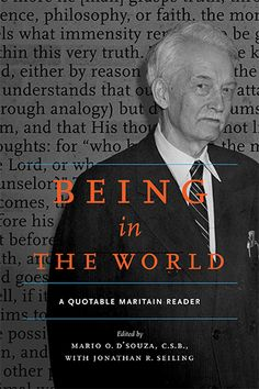 Being in the World: A Quotable Maritain Reader edited by Mario O. D'Souza, C.S.B., with Jonathan R. Seiling