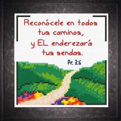 Caminos Senderos Los Proverbios Cross Stitch Spanish Bible Verse In all your ways acknowledge Him, and He will direct your paths Cross Stitch Quotes, Cross Stitch Charts, Cross Stitch Designs, Encouraging Verses, Favorite Bible Verses, Gods Promises, Word Of God, Cross Stitching, Proverbs