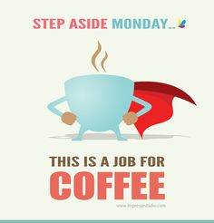 Step aside MONDAY! This is a job for COFFEE! :)