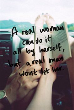 A real woman can do it all by herself, but a real man won't let her.