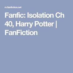 Fanfic: Isolation Ch 40, Harry Potter | FanFiction