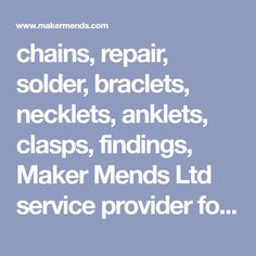 chains, repair, solder, braclets, necklets, anklets, clasps, findings, Maker Mends Ltd service provider for the jewellery and watch industry.