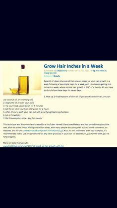 Grow Hair Inches in a Week  I have tried this method.  My results:    Well I haven't necessarily put olive oil in my hair every single day. I did it every other day 5 times. I must say it does indeed make your hit hair grow a little faster. However, when it's in your hair, it slowly but surely starts dripping down your body, so I had to carry a paper towel around with me everywhere. Is it worth it? Try  it out, it could save you :D