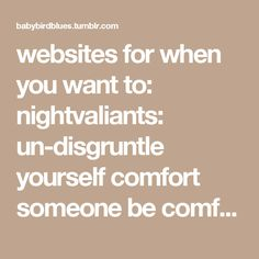 websites for when you want to: nightvaliants:  un-disgruntle yourself comfort someone be comforted go to a quiet place press a magic buttonand fix everything get a hug see something cute hear rain noises play cute games break something open a window havea guided relaxation listen tonature sounds(or here) do nothing for 2 minutes play the piano make cute ecards make cool music(ex.) get an idea for what to do avoid boredom watch a dream have a stickman adventure