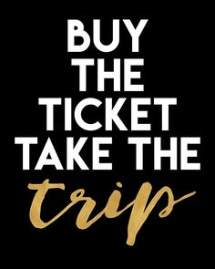 BUY THE TICKET TAKE THE TRIP - wanderlust quote -  Go out and do what your love, if it means to travel and reach the edges of the world, then buy the ticket for it and take the trip! Nothing is impossible.  ticket wanderlust trip adventure quote travel hipster black typography