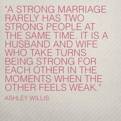 A strong marriage rarely has two strong people at the same time.  It is a husband and wife who take turns being strong for each other in the moments when the other feels weak.