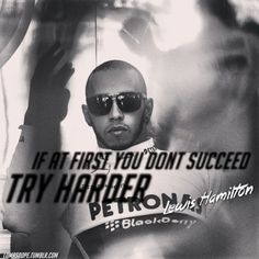 If at first you don't succed,TRY harder*Lewis Hamilton quote*