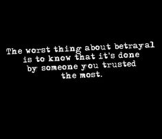 Nothing stabs you in the heart harder, than when the knife is in your heart and back at the same time. Betrayal, is the worst feeling of all because the truth about betrayal, is that it alwa...