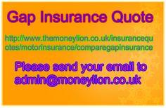 http://www.themoneylion.co.uk/insurancequotes/motorinsurance/comparegapinsurance Please send your email to admin@moneylion.co.uk Gap Insurance Quote