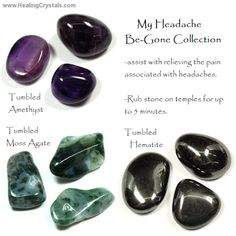 Rub the temples with the headache be-gone collection -Amethyst, Moss Agate and Hematite. Cleansing is very important. Run them under water for a couple of minutes, dry and leave to rest for a day or so.   http://www.healingcrystals.com/Tumbled_Amethyst__Dark_Purple__-_Tumbled_Stones.html   http://www.healingcrystals.com/Tumbled_Hematite_-_Tumbled_Stones.html   http://www.healingcrystals.com/Tumbled_Moss_Agate_-_Tumbled_Stones.html   Use code HCPIN10 for 10% off