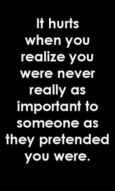 It hurts when you realize you were never really as important to someone as they pretended you were.