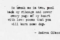 so break me in two, peel back my ribcage and cover every page of my heart with love poems that you will burn some day.