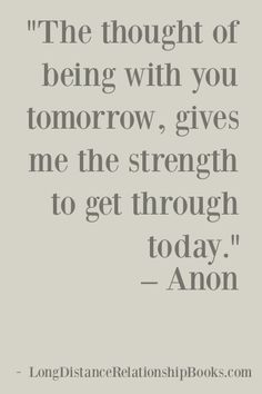 """The thought of being with you tomorrow gives me the strength to go on today."" - Unknown.  More Long Distance Relationship Quotes: http://longdistancerelationshipmiracle.com/pinterest"