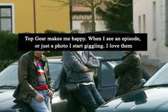 Top Gear makes me happy. When I see an episode, or just a photo I start giggling. I love them.