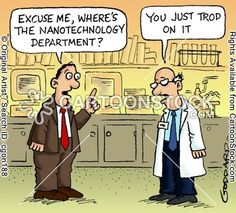 'Excuse me, where's the nanotechnology department?' - 'You just trod on it.'
