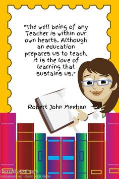 """The well being of any Teacher is within our own hearts. Although an education prepares us to teach, it is the love of learning that sustains us.""- Robert John Meehan"
