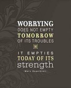 Worrying solves nothing.