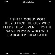 Yep, drive that truck through the pasture and all the cows come running! And that is why I am not one of the sheeple!!