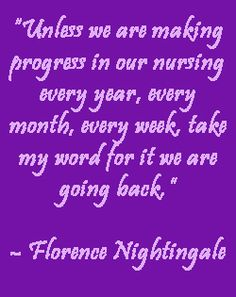 """Unless we are making progress in our nursing every year, every month, every week, take my word for it we are going back.""  Florence Nightingale"
