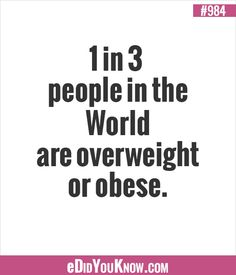eDidYouKnow.com ►  1 in 3 People in the World are overweight or obese.