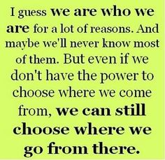 I guess we are who we are for a lot of reasons. And maybe we'll never know most of them. But even if we don't have the power to choose where we come from, we can still choose where we go from there.
