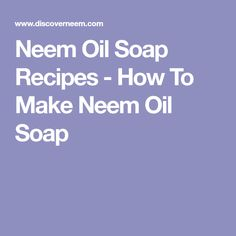 Neem Oil Soap Recipes - How To Make Neem Oil Soap