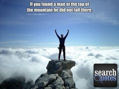 If you found a man at the top of the mountain, he did not fall there