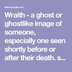 """Wraith - a ghost or ghostlike image of someone, especially one seen shortly before or after their death. synonyms:ghost, specter, spirit, phantom, apparition, manifestation; spook; shade, phantasm """"from a gray and billowy fog the wraith did appear"""" used in similes and metaphors to describe a pale, thin, or insubstantial person or thing. """"heart attacks had reduced his mother to a wraith"""" literary a wisp or faint trace of something. """"a sea breeze was sending a gray wraith of smoke up the slopes"""""""