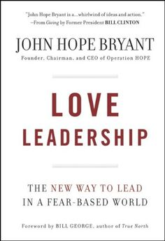 Love Leadership: The New Way to Lead in a Fear-Based World by John Hope Bryant CLICK TO READ MORE