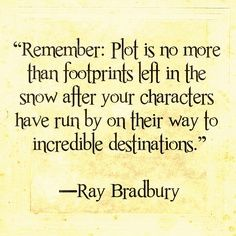 Remember: plot is no more than footprints left in the snow after your characters have run by on their way to incredible destinations.--Ray Bradbury