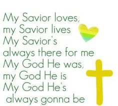"""""""My Savior loves, my Savior lives. My Savior's always there for me. My God He was, my God He is, My God He's always gonna be."""""""