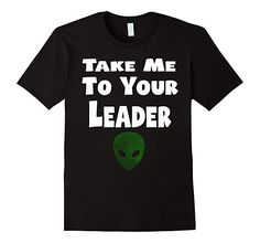 Take Me To Your Leader - Popular Funny Alien Quote T-Shirt: Take Me To Your Leader popular funny alien UFO quote saying gift tee shirt.  An alien shirt for sci-fi loving fan out there. Classic alien quote t shirt Take Me to Your Leader.