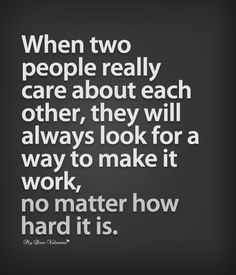 When two people really care about each other, they will always look for a way to make it work, no matter how hard it is.