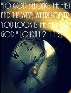 To God belongs the east and the west, wheresoever you look is the Face of God. (Quran 2:115)