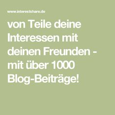 von Teile deine Interessen mit deinen Freunden - mit über 1000 Blog-Beiträge!