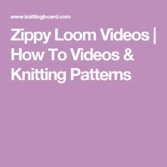 Zippy Loom Videos   How To Videos & Knitting Patterns