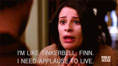 I'm like Tinkerbell, Finn. I need applause to live.