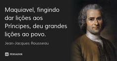 Maquiavel, fingindo dar lições aos Príncipes, deu grandes lições ao povo. — Jean-Jacques Rousseau
