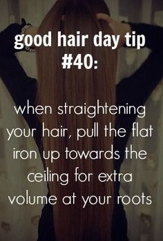 101 tips for a good hair day - pull your flat iron up towards the ceiling for more volume at your roots?