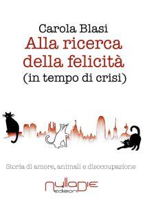 Titolo: Alla ricerca della felicità in tempo di crisi Autore: Carola Blasi