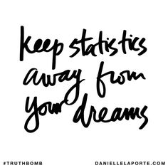Keep statistics away from your dreams. Subscribe: DanielleLaPorte.com #Truthbomb #Words #Quotes