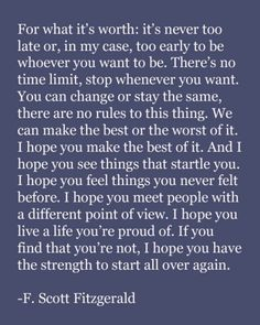 Live a life you're proud of. If you find that you're not, have the strength to start all over again.