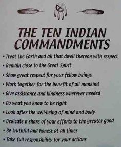 The Native American commandments -Except the Great Spirit but after all why not, I respect Animism more than any other religious system (non-human entities are spiritual beings)