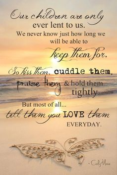 Our children are only ever lent to us. We never know just how long we will be able to keep them for. So kiss them, cuddle them, praise them & hold them tightly. But most of all tell them you love them everyday. thedailyquotes.com