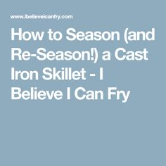 How to Season (and Re-Season!) a Cast Iron Skillet - I Believe I Can Fry