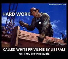 No fuckin doubt!!! Because I have shit that I worked for I'm privileged....yeah because I love to work...stupid assholes