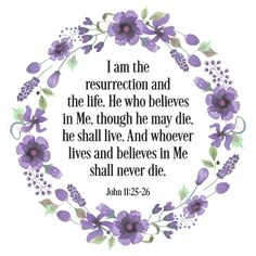 I am the resurrection and the life. He who believe in Me, though he may die, he shall live. And whoever lives and believes in me shall never die. - John 11:25-26 NKJV Bible