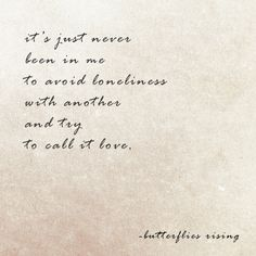 it's just never been in me to avoid loneliness with another and try to call it love. – butterflies rising